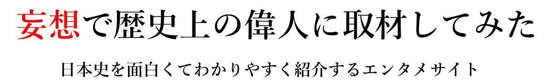 妄想で歴史上の偉人に取材してみた|日本史を面白くてわかりやすく紹介するエンタメサイト